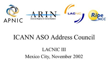 ICANN ASO Address Council LACNIC III Mexico City, November 2002.