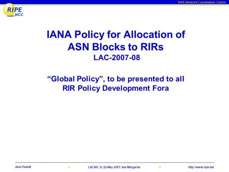 RIPE Network Coordination Centre Axel Pawlik LACNIC X, 22 May 2007, Isla Margarita IANA Policy for Allocation of ASN Blocks to RIRs.