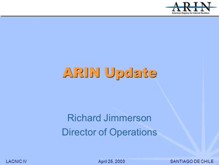 LACNIC IVSANTIAGO DE CHILEApril 25, 2003 ARIN Update Richard Jimmerson Director of Operations.