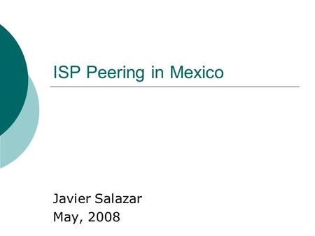 ISP Peering in Mexico Javier Salazar May, 2008. History Mexican LD markets opens in 1996 New carriers were created and new networks were built New networks.