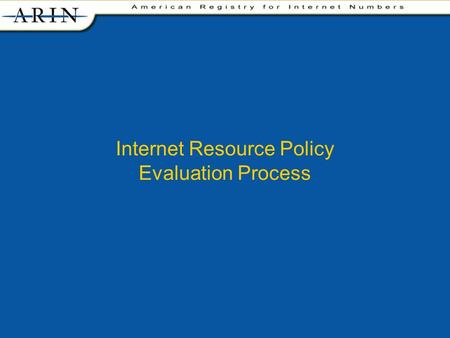 Internet Resource Policy Evaluation Process. facilitates the advancement of the Internet through information and educational outreach allocates Internet.