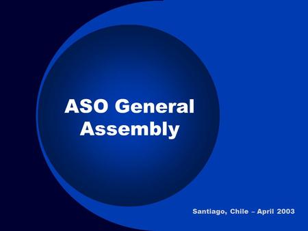ASO General Assembly Santiago, Chile – April 2003.