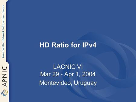 HD Ratio for IPv4 LACNIC VI Mar 29 - Apr 1, 2004 Montevideo, Uruguay.