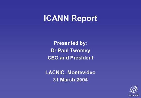 ICANN Report Presented by: Dr Paul Twomey CEO and President LACNIC, Montevideo 31 March 2004.