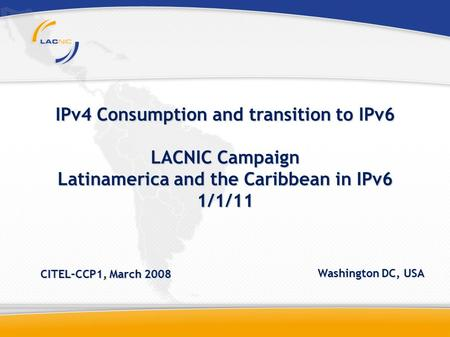 IPv4 Consumption and transition to IPv6 LACNIC Campaign Latinamerica and the Caribbean in IPv6 1/1/11 CITEL–CCP1, March 2008 Washington DC, USA.