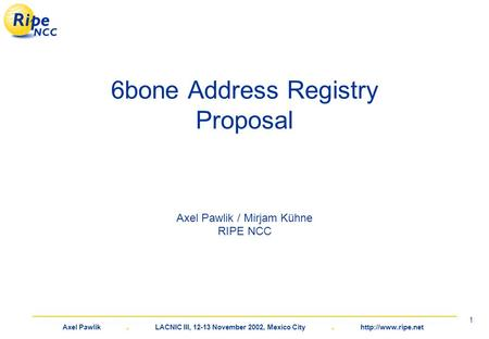 Axel Pawlik. LACNIC III, 12-13 November 2002, Mexico City.  1 6bone Address Registry Proposal Axel Pawlik / Mirjam Kühne RIPE NCC.