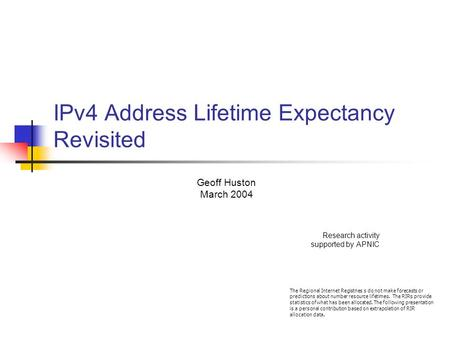 IPv4 Address Lifetime Expectancy Revisited Geoff Huston March 2004 Research activity supported by APNIC The Regional Internet Registries s do not make.