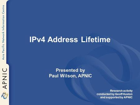 IPv4 Address Lifetime Presented by Paul Wilson, APNIC Research activity conducted by Geoff Huston and supported by APNIC.