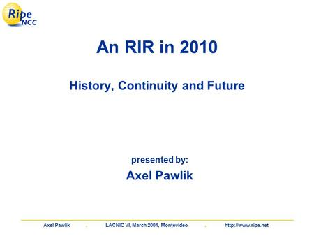 Axel Pawlik. LACNIC VI, March 2004, Montevideo.  An RIR in 2010 History, Continuity and Future presented by: Axel Pawlik.