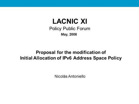 REDES II LACNIC XI Policy Public Forum Proposal for the modification of Initial Allocation of IPv6 Address Space Policy Nicolás Antoniello May, 2008.