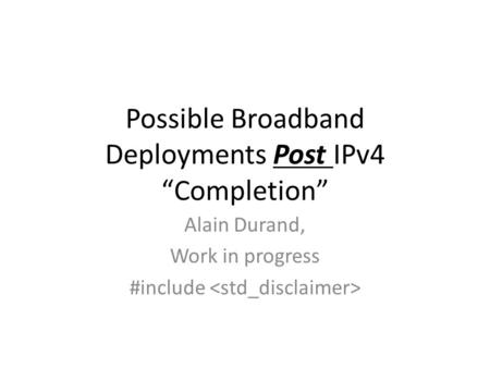 Possible Broadband Deployments Post IPv4 Completion Alain Durand, Work in progress #include.