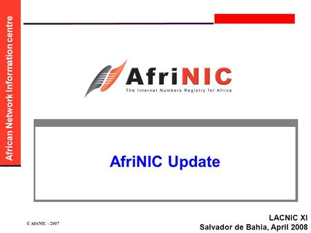 African Network Information centre © AfriNIC - 2007 AfriNIC Update LACNIC XI Salvador de Bahia, April 2008.