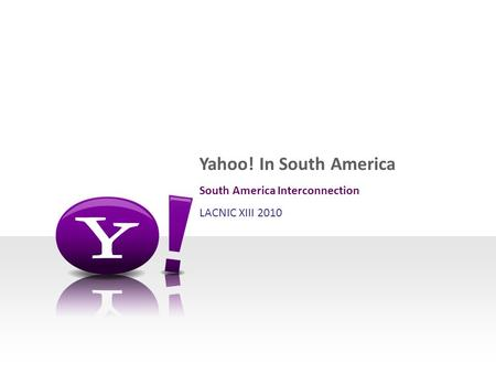 Yahoo! In South America South America Interconnection LACNIC XIII 2010.