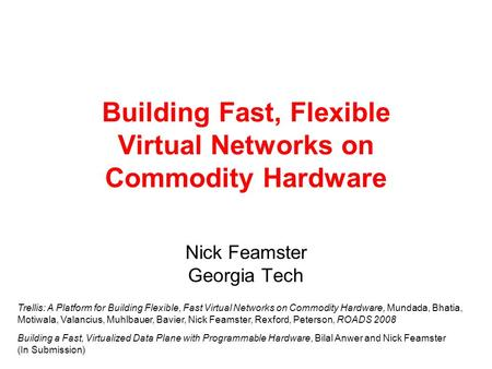 Building Fast, Flexible Virtual Networks on Commodity Hardware Nick Feamster Georgia Tech Trellis: A Platform for Building Flexible, Fast Virtual Networks.