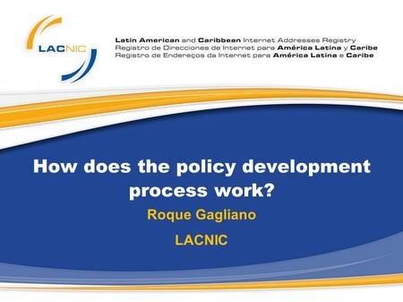 How does the policy development process work? Roque Gagliano LACNIC.