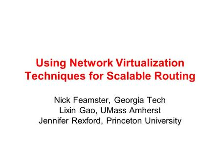 Using Network Virtualization Techniques for Scalable Routing Nick Feamster, Georgia Tech Lixin Gao, UMass Amherst Jennifer Rexford, Princeton University.