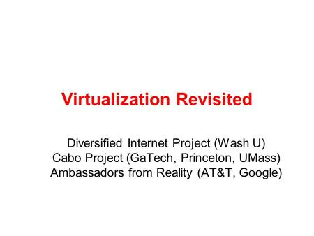Virtualization Revisited Diversified Internet Project (Wash U) Cabo Project (GaTech, Princeton, UMass) Ambassadors from Reality (AT&T, Google)