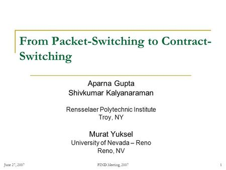 June 27, 2007 FIND Meeting, 2007 1 From Packet-Switching to Contract- Switching Aparna Gupta Shivkumar Kalyanaraman Rensselaer Polytechnic Institute Troy,
