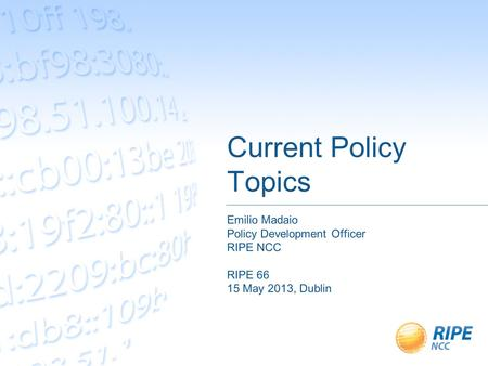 Current Policy Topics Emilio Madaio Policy Development Officer RIPE NCC RIPE 66 15 May 2013, Dublin.