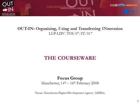 1 OUT-IN: Organising, Using and Transferring INnovation LLP-LDV/TOI/07/IT/017 THE COURSEWARE Focus Group Manchester, 14 th – 16 th February 2008 Venue: