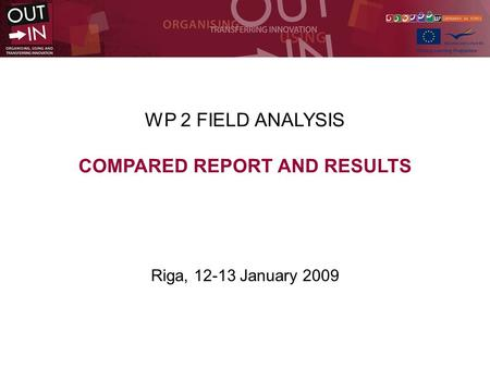 WP 2 FIELD ANALYSIS COMPARED REPORT AND RESULTS Riga, 12-13 January 2009.
