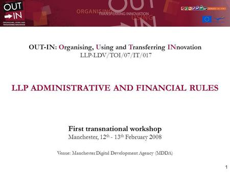 1 OUT-IN: Organising, Using and Transferring INnovation LLP-LDV/TOI/07/IT/017 LLP ADMINISTRATIVE AND FINANCIAL RULES First transnational workshop Manchester,