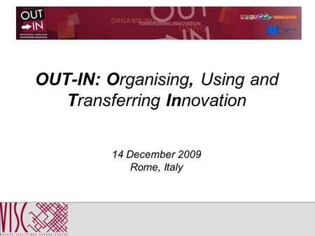 OUT-IN: Organising, Using and Transferring Innovation 14 December 2009 Rome, Italy.