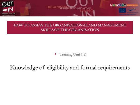 HOW TO ASSESS THE ORGANISATIONAL AND MANAGEMENT SKILLS OF THE ORGANISATION Training Unit 1.2 Knowledge of eligibility and formal requirements.