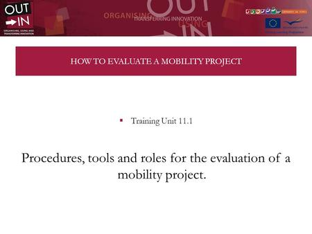 HOW TO EVALUATE A MOBILITY PROJECT Training Unit 11.1 Procedures, tools and roles for the evaluation of a mobility project.
