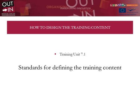HOW TO DESIGN THE TRAINING CONTENT Training Unit 7.1 Standards for defining the training content.