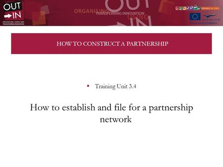 HOW TO CONSTRUCT A PARTNERSHIP Training Unit 3.4 How to establish and file for a partnership network.