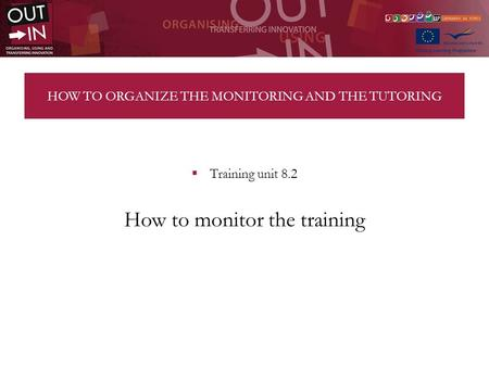 HOW TO ORGANIZE THE MONITORING AND THE TUTORING Training unit 8.2 How to monitor the training.