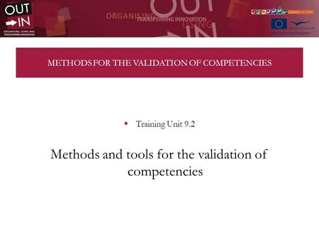METHODS FOR THE VALIDATION OF COMPETENCIES Training Unit 9.2 Methods and tools for the validation of competencies.