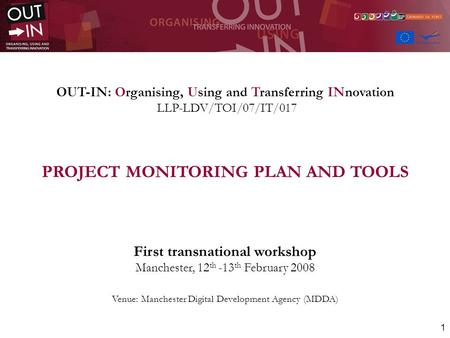1 OUT-IN: Organising, Using and Transferring INnovation LLP-LDV/TOI/07/IT/017 PROJECT MONITORING PLAN AND TOOLS First transnational workshop Manchester,
