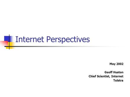 Internet Perspectives May 2002 Geoff Huston Chief Scientist, Internet Telstra.