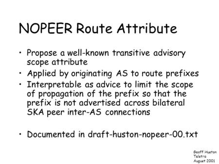 NOPEER Route Attribute Propose a well-known transitive advisory scope attribute Applied by originating AS to route prefixes Interpretable as advice to.