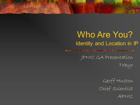 Who Are You? JPNIC GA Presentation Tokyo Geoff Huston Chief Scientist APNIC Identity and Location in IP.