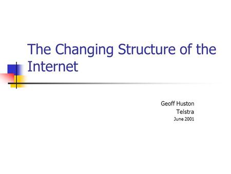 The Changing Structure of the Internet Geoff Huston Telstra June 2001.