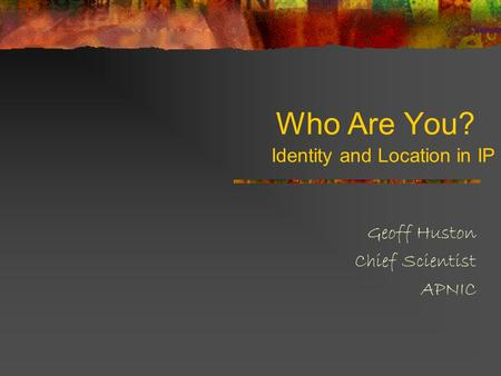 Who Are You? Geoff Huston Chief Scientist APNIC Identity and Location in IP.