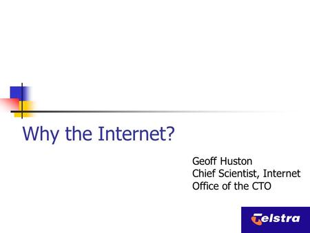Why the Internet? Geoff Huston Chief Scientist, Internet Office of the CTO.
