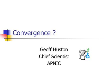 Convergence ? Geoff Huston Chief Scientist APNIC.