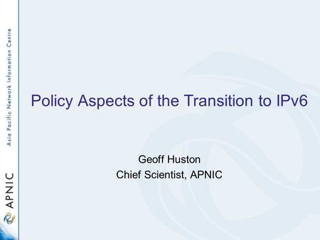 Policy Aspects of the Transition to IPv6 Geoff Huston Chief Scientist, APNIC.