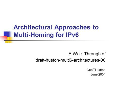 Architectural Approaches to Multi-Homing for IPv6 A Walk-Through of draft-huston-multi6-architectures-00 Geoff Huston June 2004.