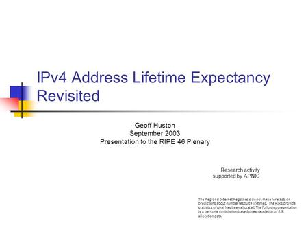 IPv4 Address Lifetime Expectancy Revisited Geoff Huston September 2003 Presentation to the RIPE 46 Plenary Research activity supported by APNIC The Regional.