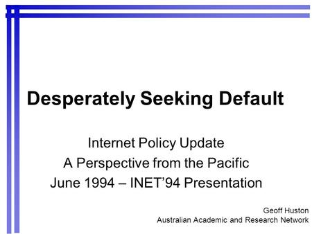 Desperately Seeking Default Internet Policy Update A Perspective from the Pacific June 1994 – INET94 Presentation Geoff Huston Australian Academic and.