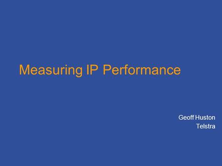 Measuring IP Performance Geoff Huston Telstra. What are you trying to measure? User experience –Responsiveness –Sustained Throughput –Application performance.