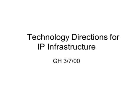 Technology Directions for IP Infrastructure GH 3/7/00.