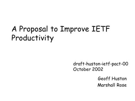 A Proposal to Improve IETF Productivity Geoff Huston Marshall Rose draft-huston-ietf-pact-00 October 2002.