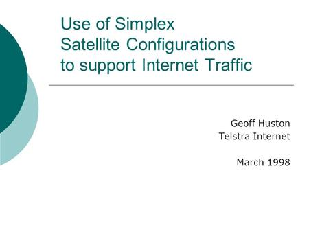 Use of Simplex Satellite Configurations to support Internet Traffic Geoff Huston Telstra Internet March 1998.