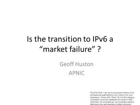 Is the transition to IPv6 a market failure ? Geoff Huston APNIC The Fine Print: I am not a economist in terms of my professional qualifications or by virtue.